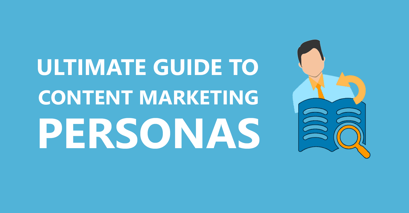 Content Marketing Personas: Your Ultimate Guide